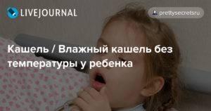 Как лечить влажный кашель без температуры у ребенка
