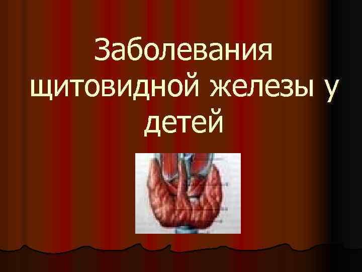 заболевание щитовидной железы у детей