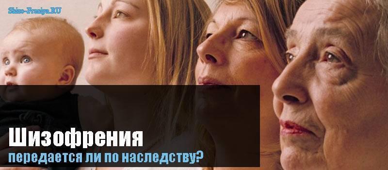 Шизофрения передаётся по наследству или приобретенное заболевание? передается ли шизофрения по наследству