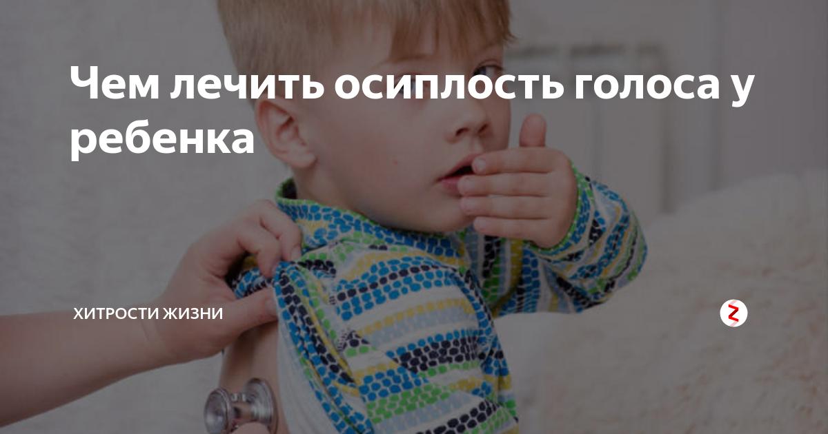 У ребенка осип голос, как лечить? лучшие медикаментозные и народные методы
