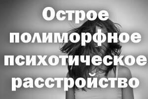 Острое полиморфное психотическое расстройство: лечение и симптомы
