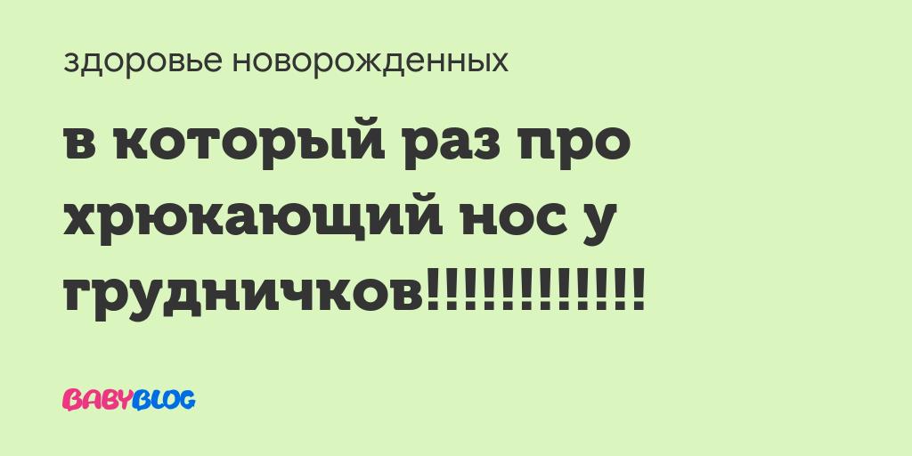 Ребенок 2месяца хрюкает - запись пользователя нюся (kudryawka) в сообществе здоровье новорожденных в категории насморк и прочие заболевания носа - babyblog.ru