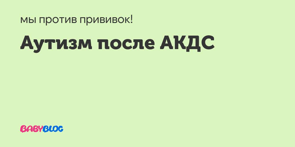 Может ли от акдс проявиться аутизм? - запись пользователя kiddy (id1205143) в сообществе детские болезни от года до трех в категории прививки - babyblog.ru